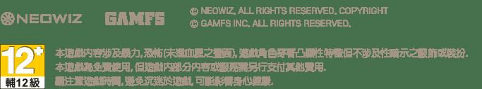 NEOWIZ, GAMFS, neowiz. all rights reserved. Copyright , GAMFS Inc. All rights reserved., 本遊戲內容涉及暴力, 恐怖(未達血腥之畫面), 遊戲角色穿著凸顯性特徵但不涉及性暗示之服飾或裝扮. 本遊戲為免費使用, 但遊戲內部分內容或服務需另行支付其他費用. 請注意遊戲時間, 避免沉迷於遊戲, 可能影響身心健康.